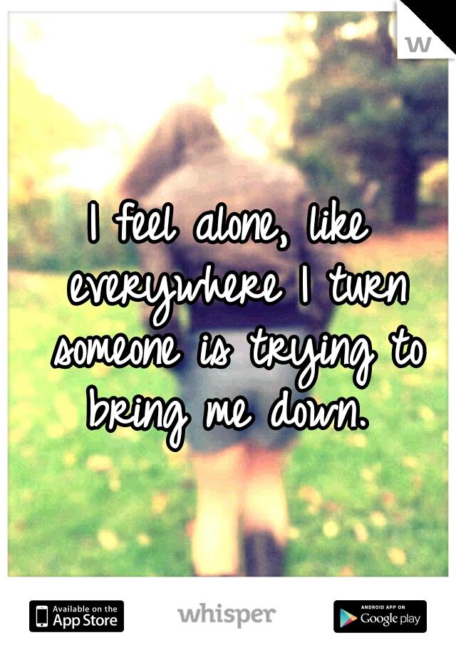 I feel alone, like everywhere I turn someone is trying to bring me down.