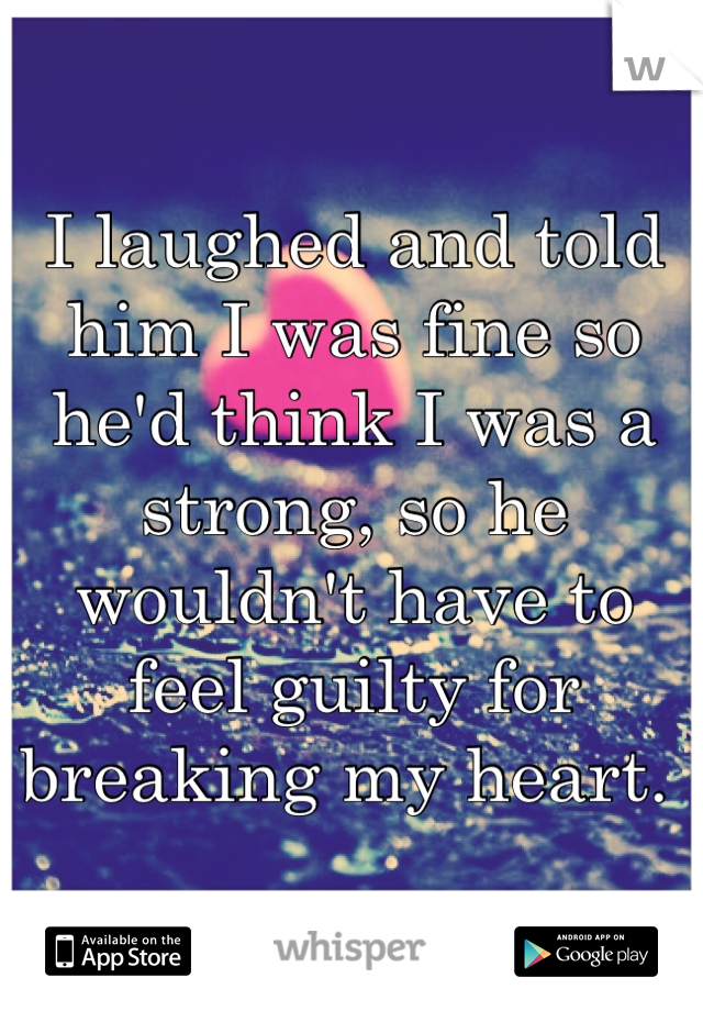 I laughed and told him I was fine so he'd think I was a strong, so he wouldn't have to feel guilty for breaking my heart.