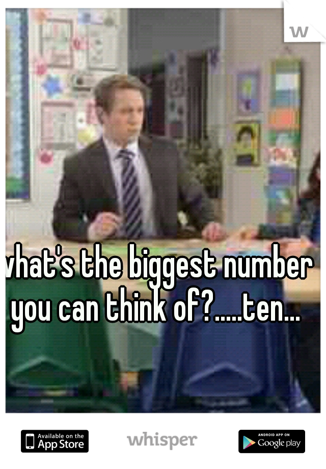 what's the biggest number you can think of?.....ten...