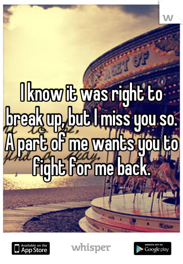 I know it was right to break up, but I miss you so. A part of me wants you to fight for me back.