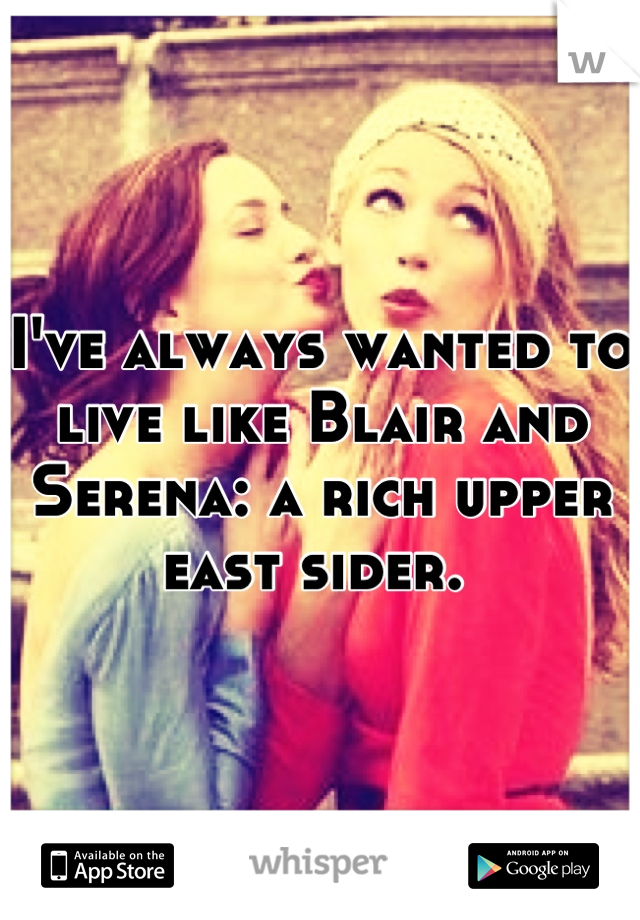 I've always wanted to live like Blair and Serena: a rich upper east sider.