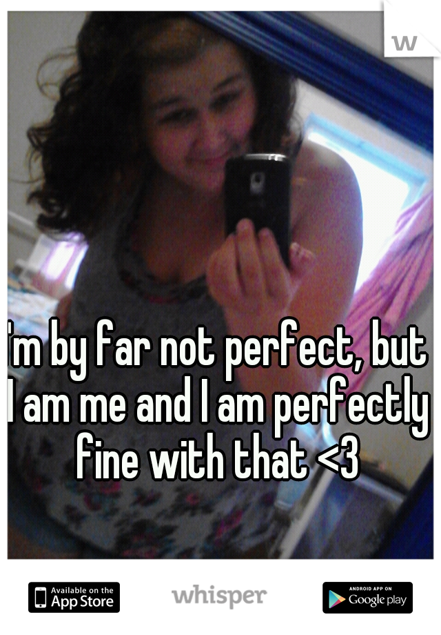 I'm by far not perfect, but I am me and I am perfectly fine with that <3