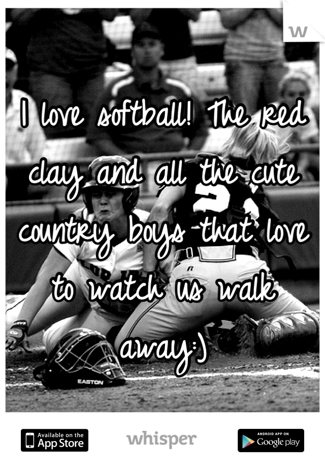 I love softball! The red clay and all the cute country boys that love to watch us walk away:)
