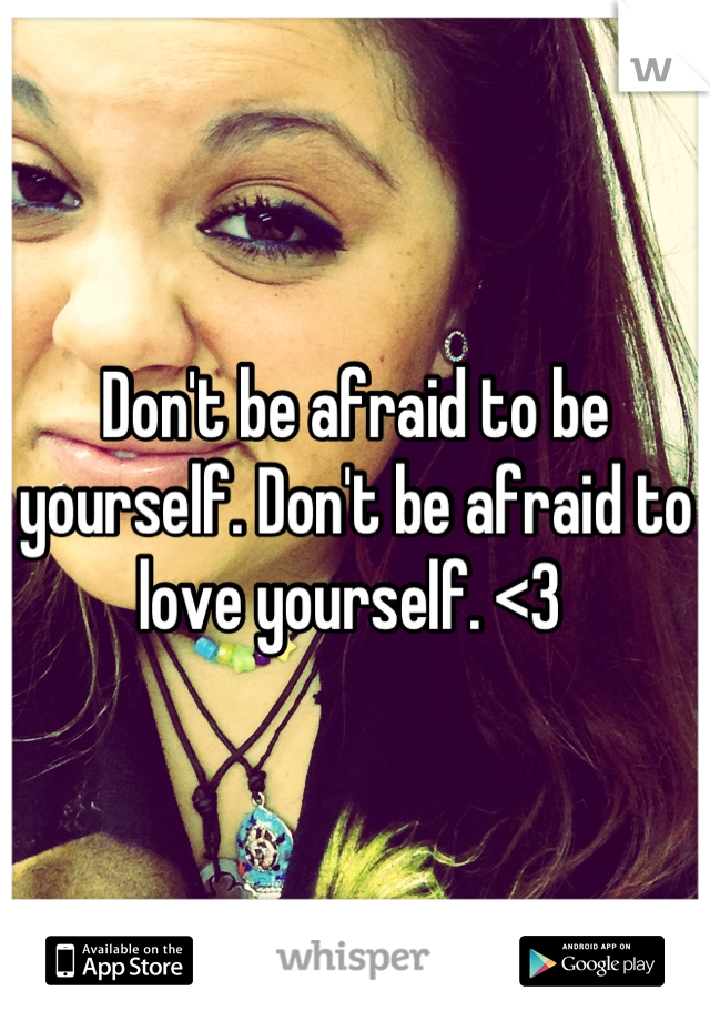 Don't be afraid to be yourself. Don't be afraid to love yourself. <3