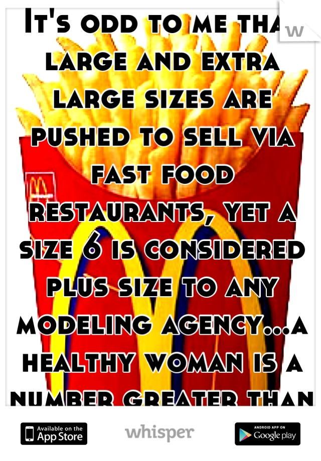 It's odd to me that large and extra large sizes are pushed to sell via fast food restaurants, yet a size 6 is considered plus size to any modeling agency...a healthy woman is a number greater than 0