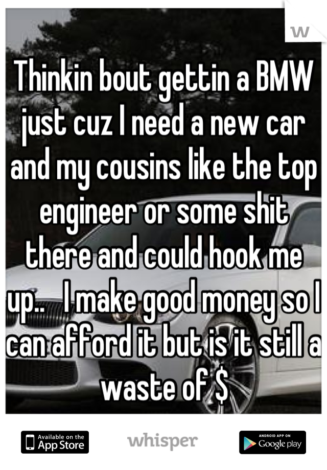 Thinkin bout gettin a BMW just cuz I need a new car and my cousins like the top engineer or some shit there and could hook me up..   I make good money so I can afford it but is it still a waste of $