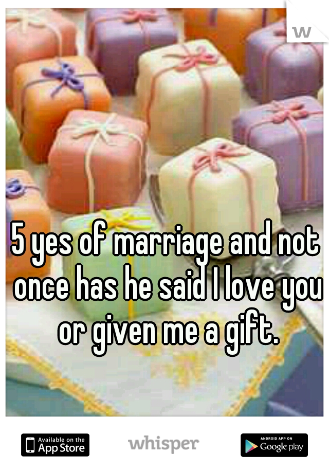 5 yes of marriage and not once has he said I love you or given me a gift.