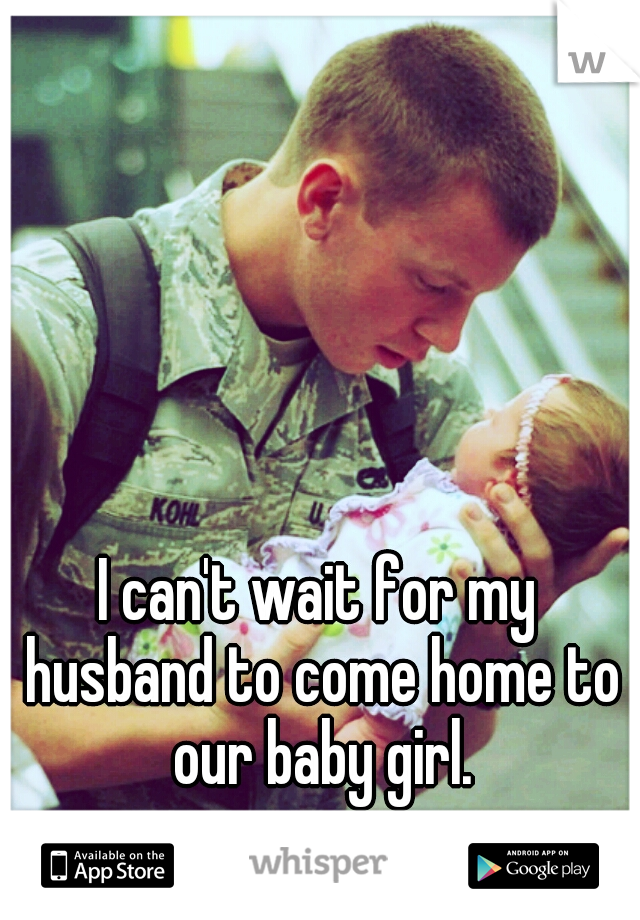 I can't wait for my husband to come home to our baby girl.