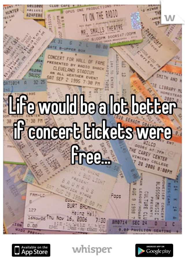Life would be a lot better if concert tickets were free...
