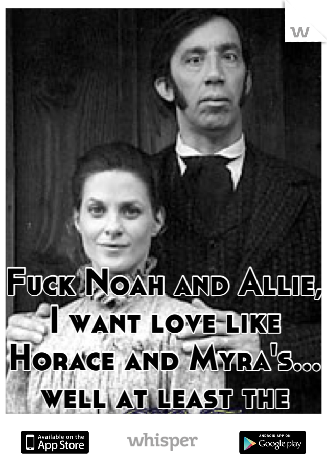 Fuck Noah and Allie, I want love like Horace and Myra's... well at least the beginning of it.