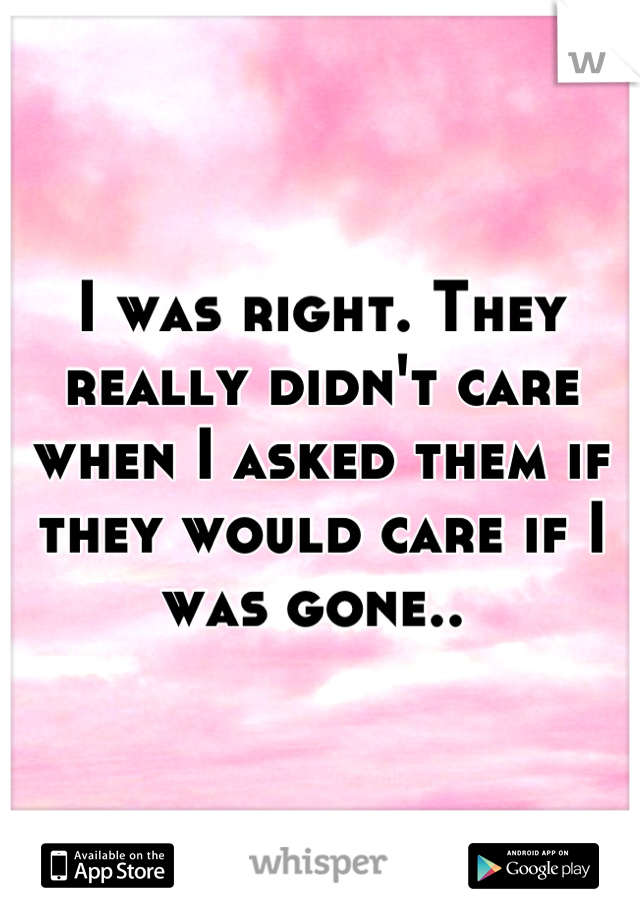 I was right. They really didn't care when I asked them if they would care if I was gone..