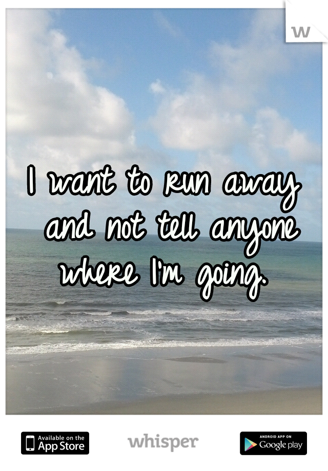I want to run away and not tell anyone where I'm going.