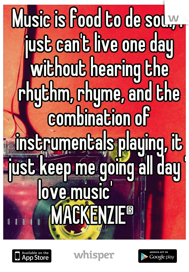 Music is food to de soul, I just can't live one day without hearing the rhythm, rhyme, and the combination of instrumentals playing, it just keep me going all day 'l love music'            MACKENZIE®
