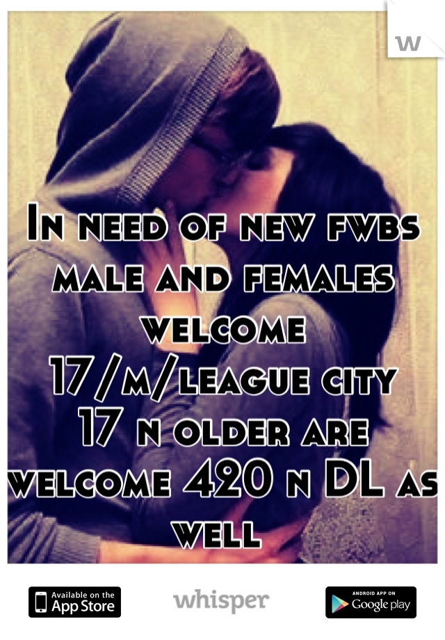 In need of new fwbs male and females welcome 17/m/league city  17 n older are welcome 420 n DL as well