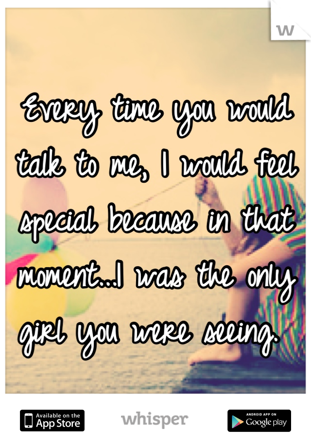 Every time you would talk to me, I would feel special because in that moment...I was the only girl you were seeing.