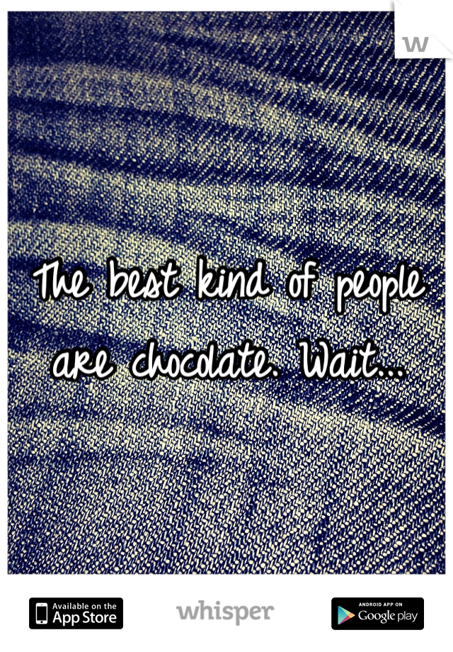 The best kind of people are chocolate. Wait...