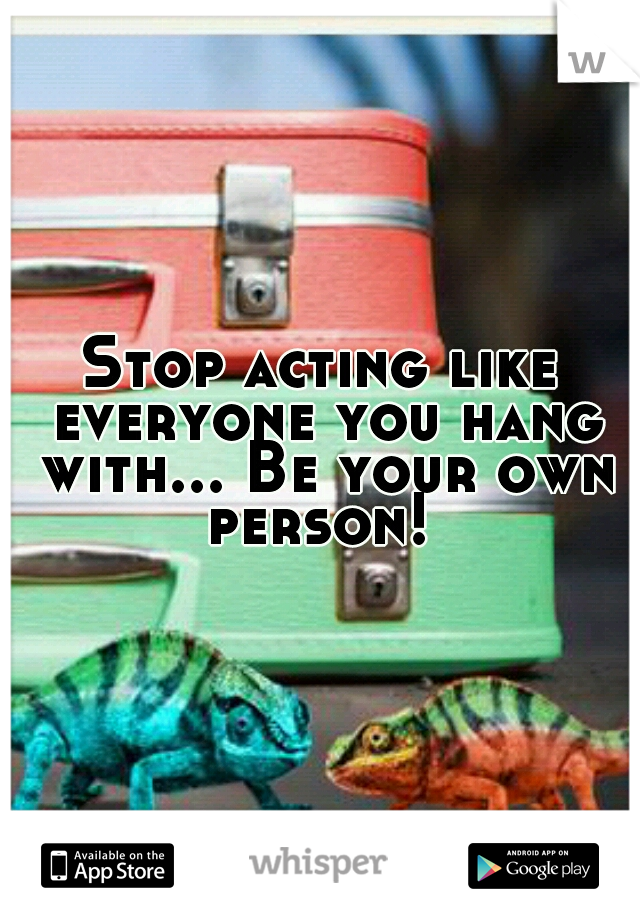 Stop acting like everyone you hang with... Be your own person!