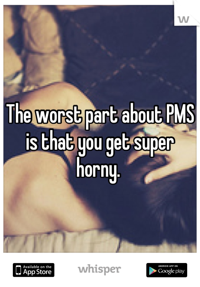 The worst part about PMS is that you get super horny.