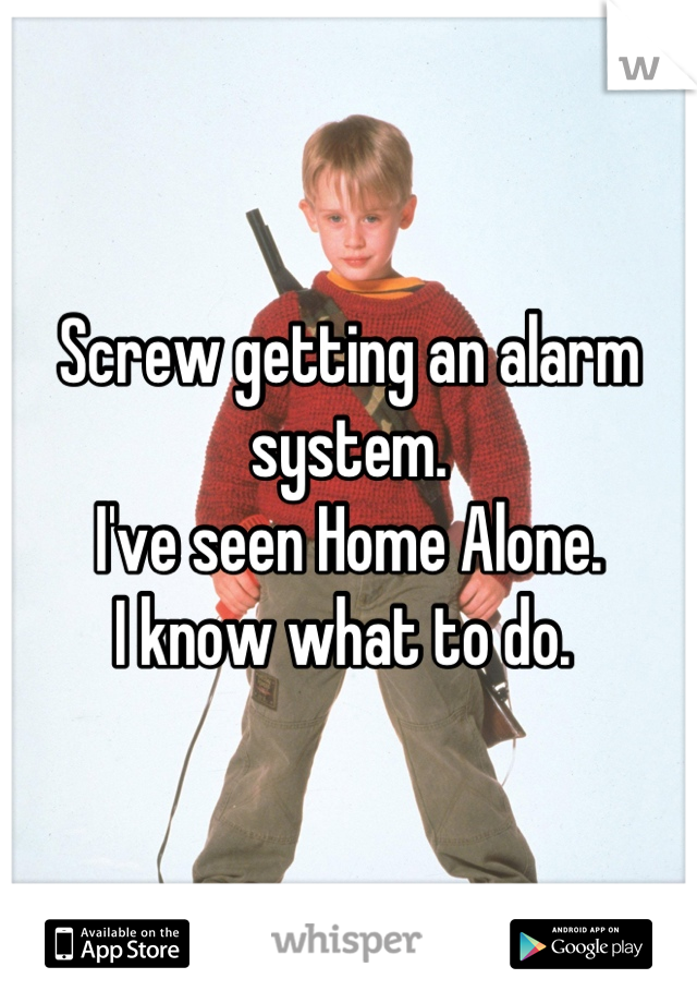 Screw getting an alarm system.  I've seen Home Alone.  I know what to do.