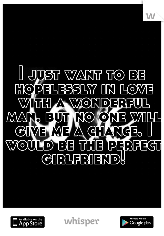 I just want to be hopelessly in love with a wonderful man. but no one will give me a chance. I would be the perfect girlfriend!