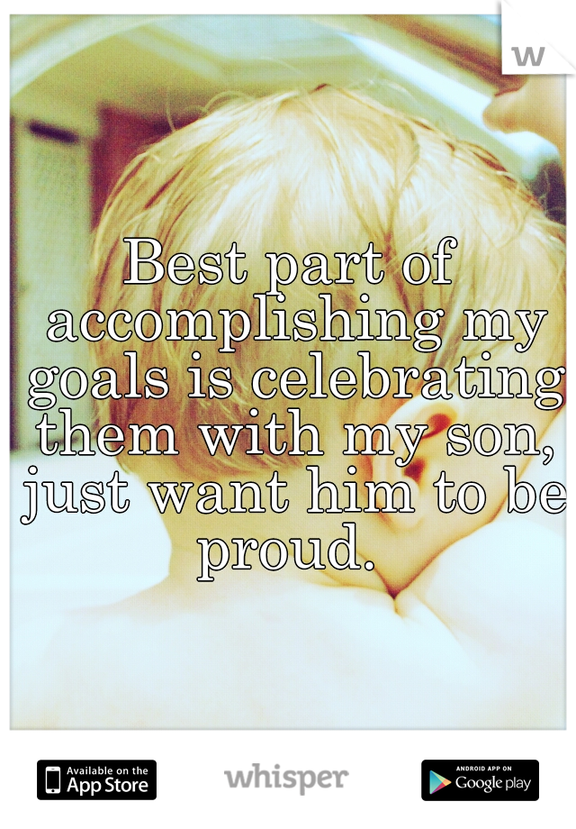 Best part of accomplishing my goals is celebrating them with my son, just want him to be proud.