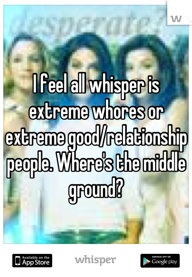 I feel all whisper is extreme whores or extreme good/relationship people. Where's the middle ground?