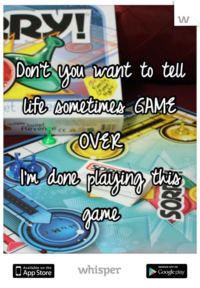Don't you want to tell life sometimes GAME OVER  I'm done playing this game