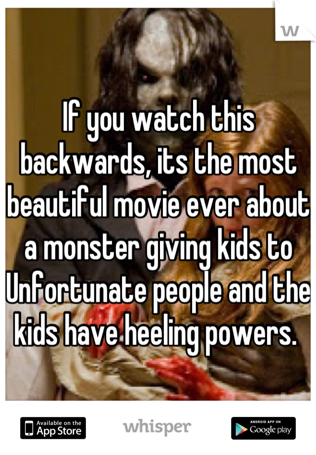 If you watch this backwards, its the most beautiful movie ever about a monster giving kids to Unfortunate people and the kids have heeling powers.