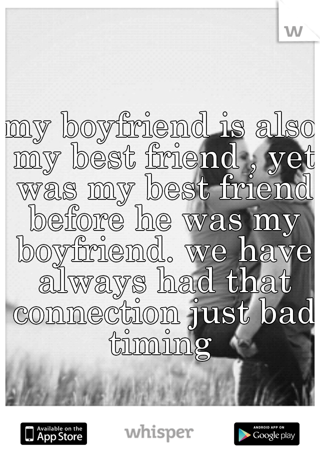 my boyfriend is also my best friend , yet was my best friend before he was my boyfriend. we have always had that connection just bad timing