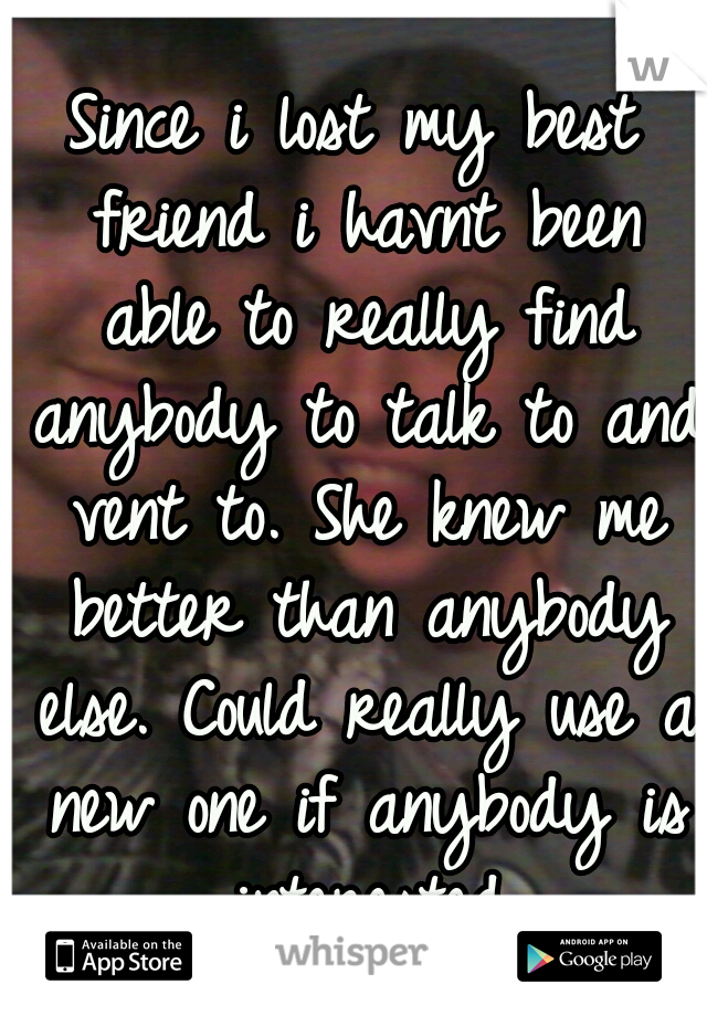Since i lost my best friend i havnt been able to really find anybody to talk to and vent to. She knew me better than anybody else. Could really use a new one if anybody is interested