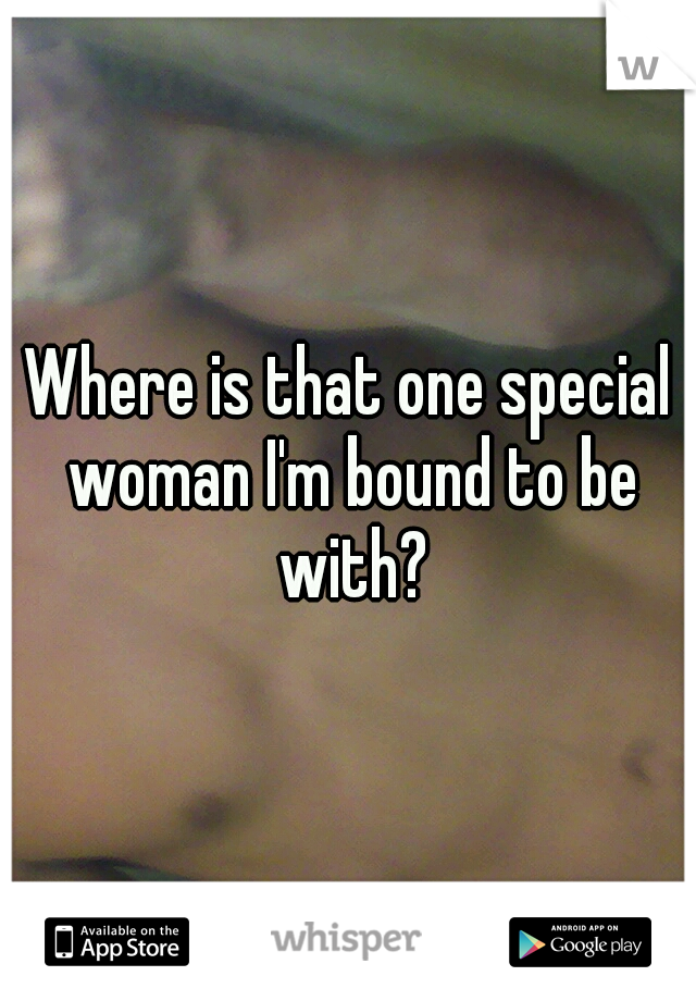Where is that one special woman I'm bound to be with?