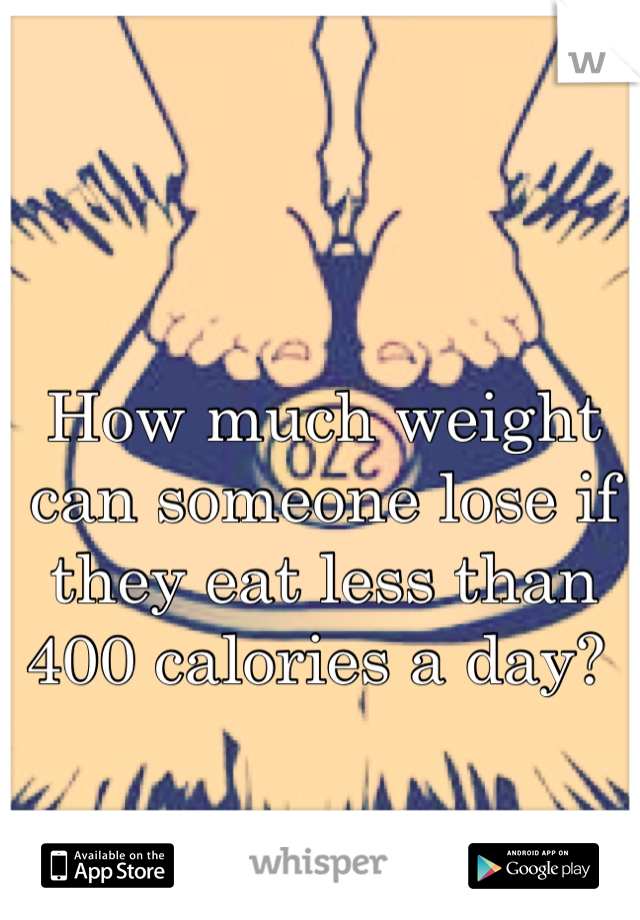 How much weight can someone lose if they eat less than 400 calories a day?
