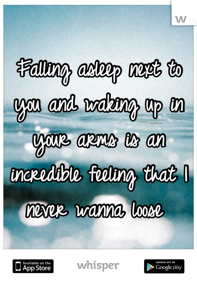 Falling asleep next to you and waking up in your arms is an incredible feeling that I never wanna loose