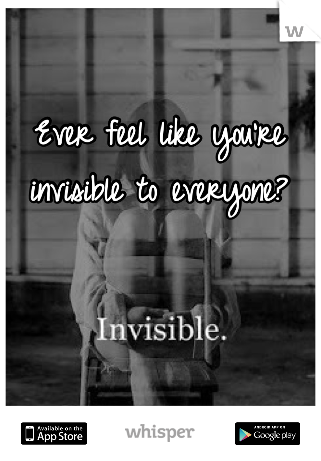 Ever feel like you're invisible to everyone?