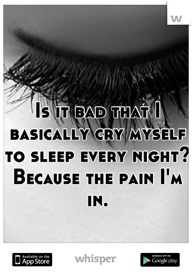 Is it bad that I basically cry myself to sleep every night? Because the pain I'm in.