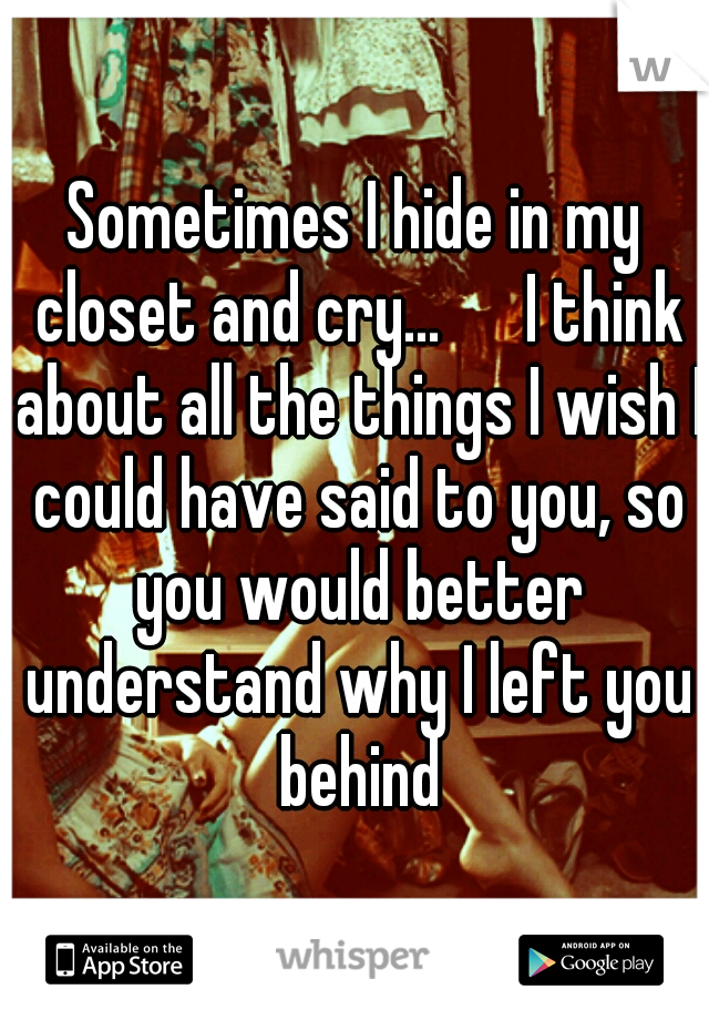 Sometimes I hide in my closet and cry...   I think about all the things I wish I could have said to you, so you would better understand why I left you behind