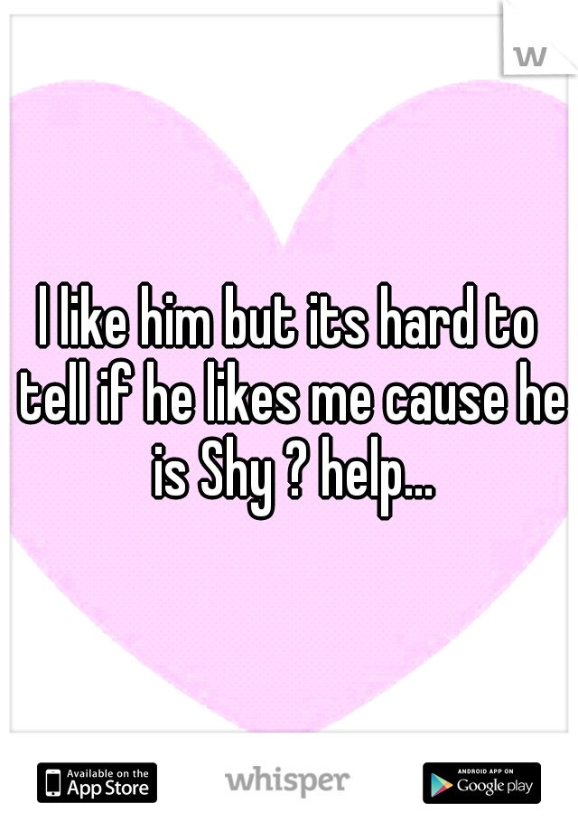 l like him but its hard to tell if he likes me cause he is Shy ? help...