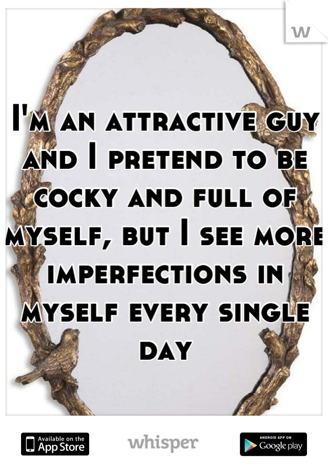 I'm an attractive guy and I pretend to be cocky and full of myself, but I see more imperfections in myself every single day