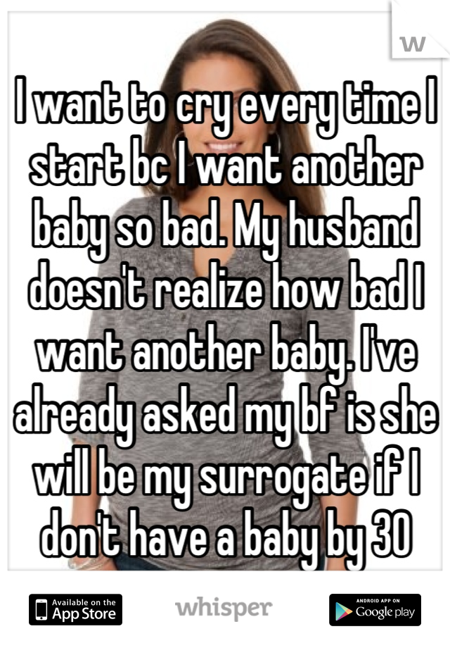 I want to cry every time I start bc I want another baby so bad. My husband doesn't realize how bad I want another baby. I've already asked my bf is she will be my surrogate if I don't have a baby by 30