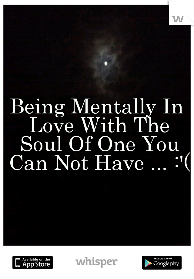 Being Mentally In Love With The Soul Of One You Can Not Have ... :'(
