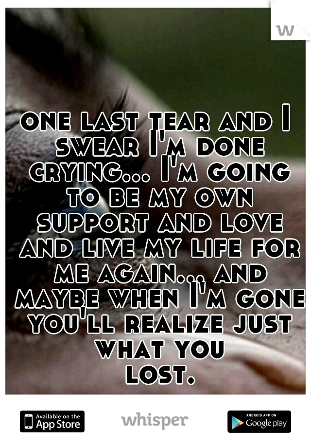 one last tear and I swear I'm done crying... I'm going to be my own support and love and live my life for me again... and maybe when I'm gone you'll realize just what you lost...