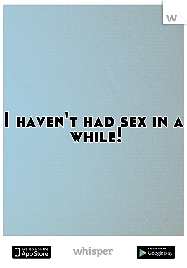 I haven't had sex in a while!