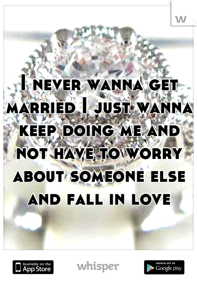 I never wanna get married I just wanna keep doing me and not have to worry about someone else and fall in love