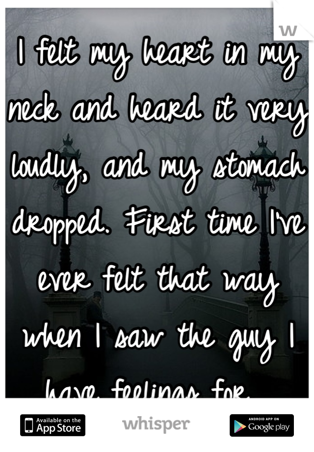 I felt my heart in my neck and heard it very loudly, and my stomach dropped. First time I've ever felt that way when I saw the guy I have feelings for.