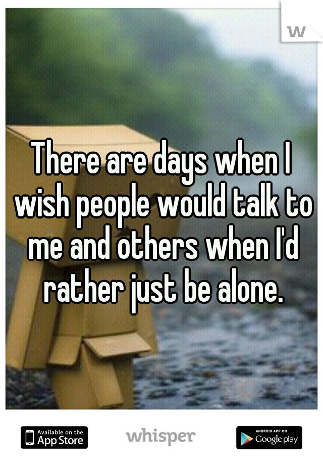 There are days when I wish people would talk to me and others when I'd rather just be alone.