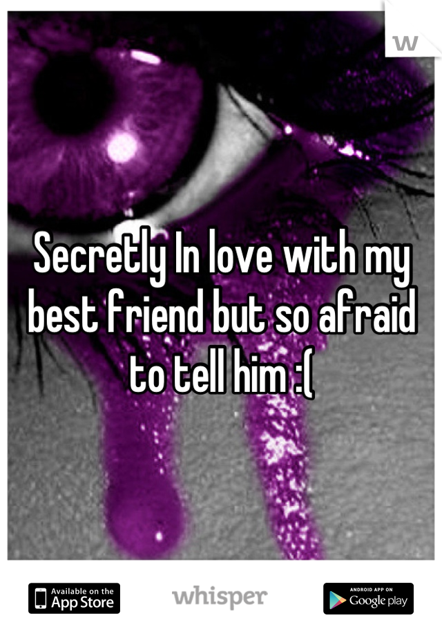 Secretly In love with my best friend but so afraid to tell him :(