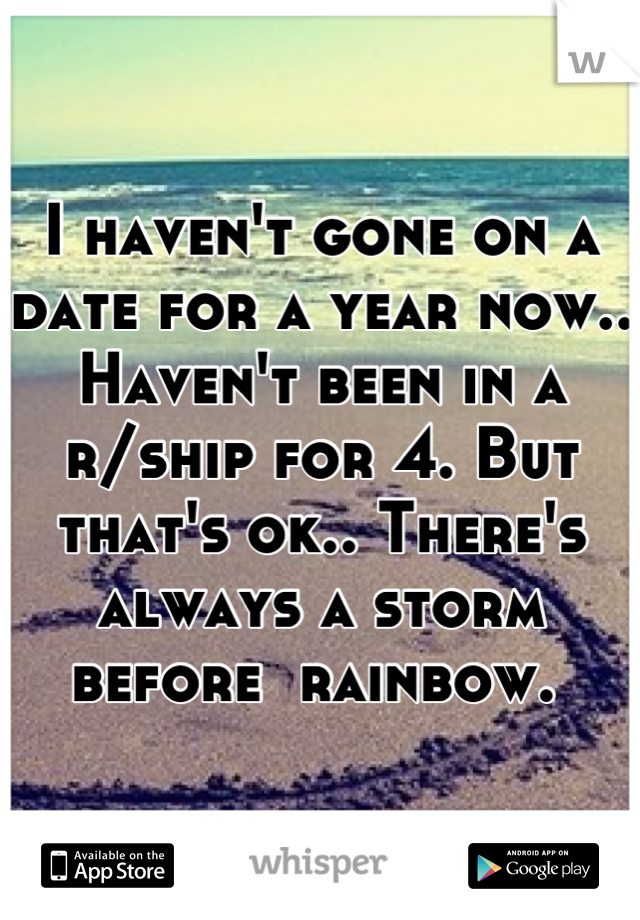 I haven't gone on a date for a year now.. Haven't been in a r/ship for 4. But that's ok.. There's always a storm before  rainbow.