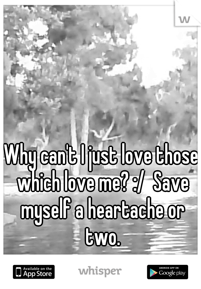 Why can't I just love those which love me? :/  Save myself a heartache or two.