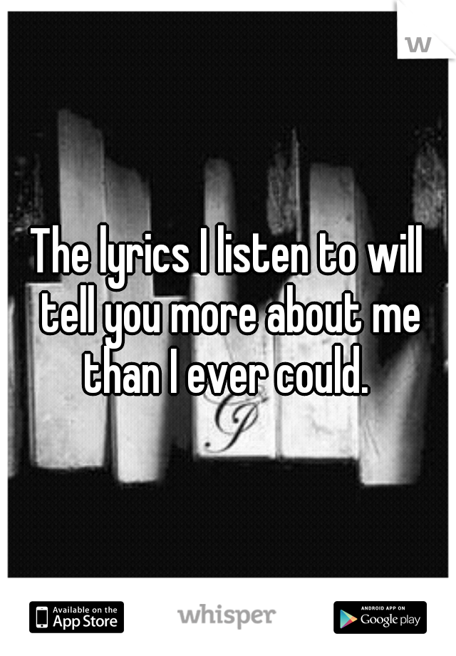 The lyrics I listen to will tell you more about me than I ever could.