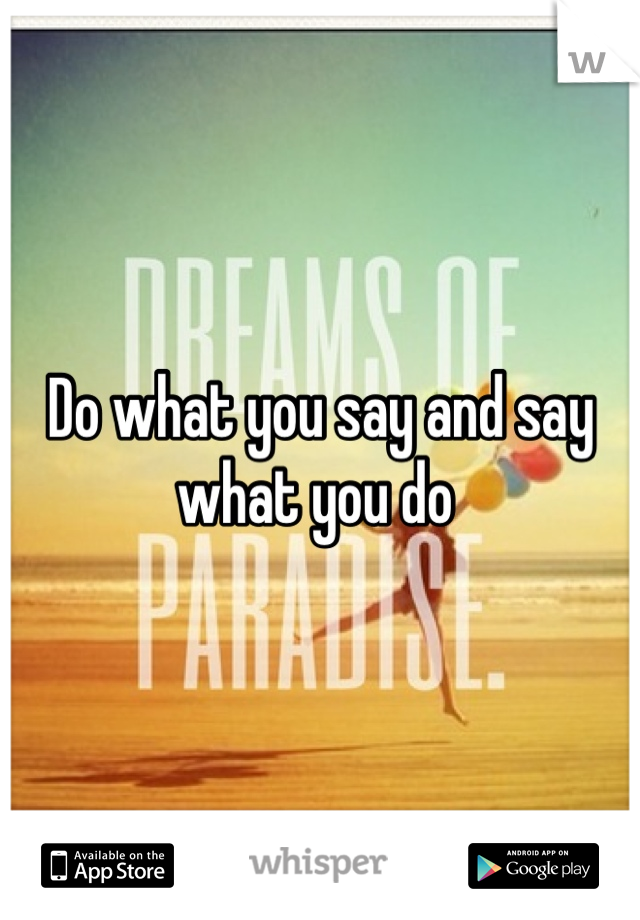 Do what you say and say what you do